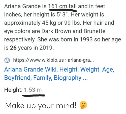 """ariana grande: Ariana Grande is 161 cm tall and in feet  inches, her height is 5' 3"""". Her weight is  approximately 45 kg or 99 lbs. Her hair and  eye colors are Dark Brown and Brunette  respectively. She was born in 1993 so her age  is 26 years in 2019.  O https://www.wikibio.us > ariana-gra...  Ariana Grande Wiki, Height, Weight, Age,  Boyfriend, Family, Biography ...  Height: 1.53 m Make up your mind! 🤔"""