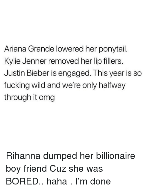 Ariana Grande, Bored, and Fucking: Ariana Grande lowered her ponytail  Kylie Jenner removed her lip fillers  Justin Bieber is engaged. This year is so  fucking wild and we're only halfway  through it omg Rihanna dumped her billionaire boy friend Cuz she was BORED.. haha . I'm done