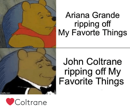 Ariana Grande, John Coltrane, and Com: Ariana Grande  ripping off  My Favorte Things  John Coltrane  ripping off My  Favorite Things  imgflip.com ❤️Coltrane