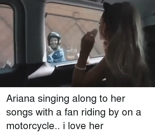Fanli: Ariana singing along to her songs with a fan riding by on a motorcycle.. i love her