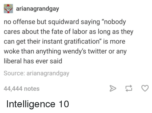 "Gratification: arianagrandgay  no offense but squidward saying ""nobody  cares about the fate of labor as long as they  can get their instant gratification"" is more  woke than anything wendy's twitter or any  liberal has ever said  Source: arianagrandgay  44,444 notes Intelligence 10"