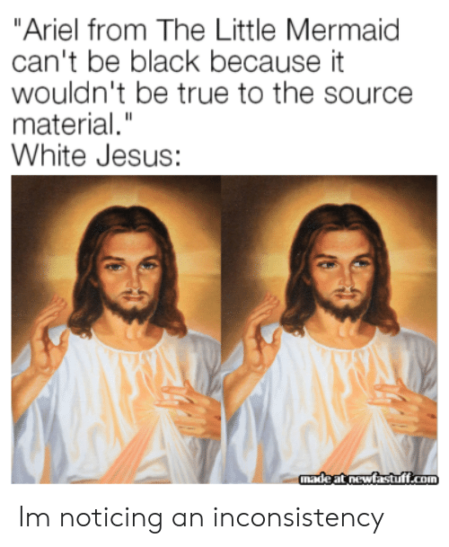 "Ariel, Jesus, and True: ""Ariel from The Little Mermaid  can't be black because it  wouldn't be true to the source  material.""  White Jesus:  madeat newfastuff.com Im noticing an inconsistency"