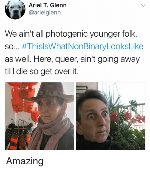 Ariel, Memes, and Amazing: Ariel T. Glenn  @arielglenn  We ain't all photogenic younger folk,  so #ThisIsWhatNonBinaryLooksLike  as well. Here, queer, ain't going away  til I die so get over it. Amazing