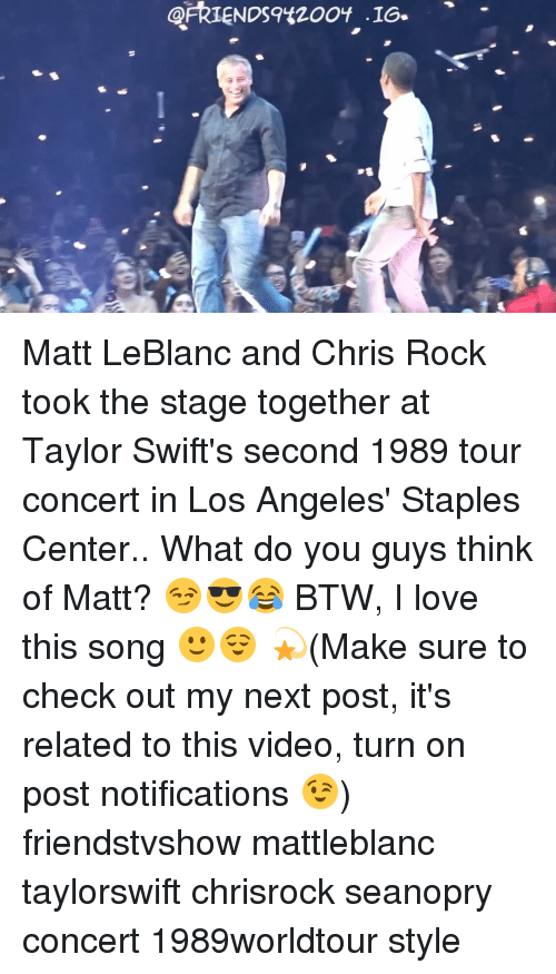 leblanc: ARIENDS9420OY '16-  -16s  9已 Matt LeBlanc and Chris Rock took the stage together at Taylor Swift's second 1989 tour concert in Los Angeles' Staples Center.. What do you guys think of Matt? 😏😎😂 BTW, I love this song 🙂😌 💫(Make sure to check out my next post, it's related to this video, turn on post notifications 😉) friendstvshow mattleblanc taylorswift chrisrock seanopry concert 1989worldtour style