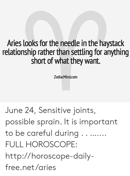 Aries, Free, and Horoscope: Aries looks for the needle in the haystack  relationship rather than settling for anything  short of what they want.  ZodiacMind.com June 24, Sensitive joints, possible sprain. It is important to be careful during . . ….... FULL HOROSCOPE: http://horoscope-daily-free.net/aries