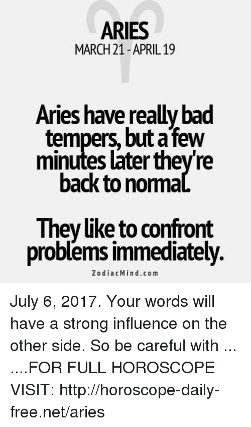 confrontation: ARIES  MARCH 21-APRIL 19  Aries have really bad  tempers, but a few  minutes later they're  back to nomma  They like to confront  problems immediately.  ZodiacMind.c o m July 6, 2017. Your words will have a strong influence on the other side. So be careful with  ... ....FOR FULL HOROSCOPE VISIT: http://horoscope-daily-free.net/aries