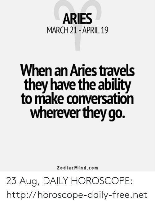 Aries, Free, and Horoscope: ARIES  MARCH 21-APRIL 19  When an Aries travels  they have the ability  to make conversation  wherever they go.  ZodiacMind.com 23 Aug, DAILY HOROSCOPE: http://horoscope-daily-free.net