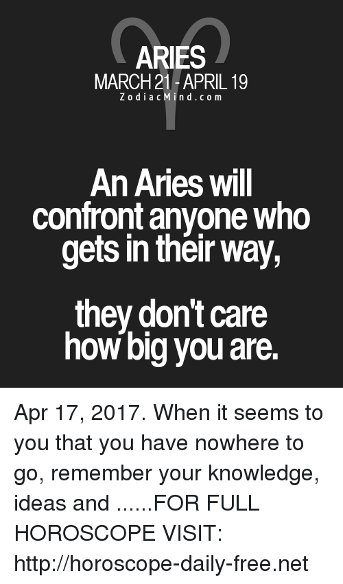 Confrontable: ARIES  MARCH 21-APRIL 19  Z o d i a c M i n d c o m  An Aries will  confront anyone who  gets in their way,  they don't care  how big you are. Apr 17, 2017. When it seems to you that you have nowhere to go, remember your knowledge, ideas and ......FOR FULL HOROSCOPE VISIT: http://horoscope-daily-free.net