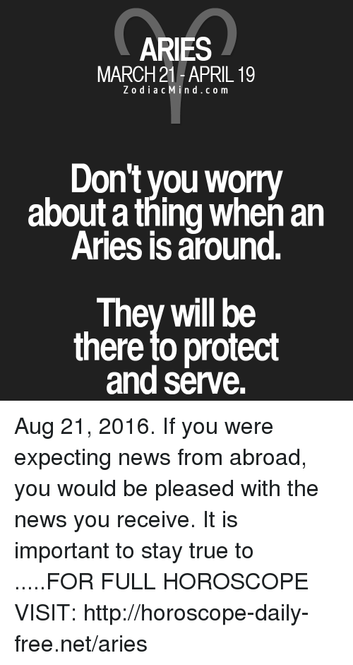 Protect And Serve: ARIES  MARCH 21-APRIL 19  Z o d i a c M i n d c o m  Don't you worry  about a thingwhen an  Aries is around  They will be  there to protect  and serve. Aug 21, 2016. If you were expecting news from abroad, you would be pleased with the news you receive. It is important to stay true to .....FOR FULL HOROSCOPE VISIT: http://horoscope-daily-free.net/aries