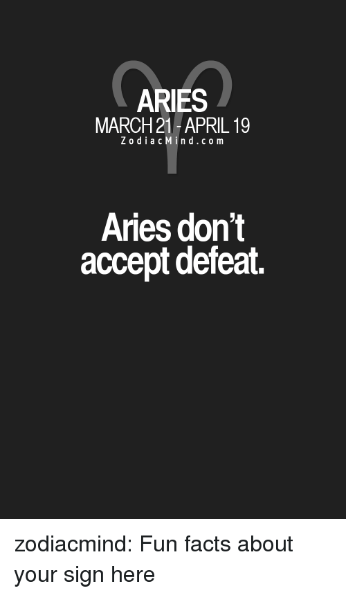 Zodiacmind Com: ARIES  MARCH 21 -APRIL 19  Z o diacMind.com  Aries don't  accept defeat zodiacmind:  Fun facts about your sign here