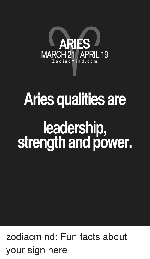 Facts, Target, and Tumblr: ARIES  MARCH 21 -APRIL 19  Zodia cMind.co m  Aries qualities are  leadership,  strength and power. zodiacmind:  Fun facts about your sign here