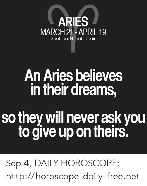 Aries, Free, and Horoscope: ARIES  MARCH 21 APRIL 19  ZodiacMind.com  An Aries believes  in their dreams,  so they will never ask you  to give up on theirs. Sep 4, DAILY HOROSCOPE: http://horoscope-daily-free.net