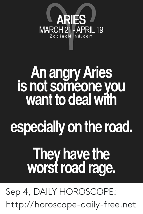 The Worst, Aries, and Free: ARIES  MARCH 21-APRIL 19  ZodiacMind.com  Anangry Aries  is not someone you  want to deal with  especially on the road.  They have the  worst road rage. Sep 4, DAILY HOROSCOPE: http://horoscope-daily-free.net