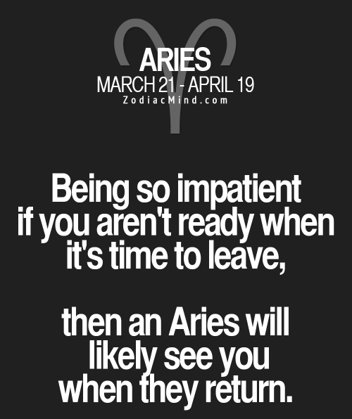 Aries, Time, and April: ARIES  MARCH 21-APRIL 19  ZodiacMind.com  Being so impatient  if you aren't ready when  it's time to leave,  then an Aries will  likely see you  when they return.