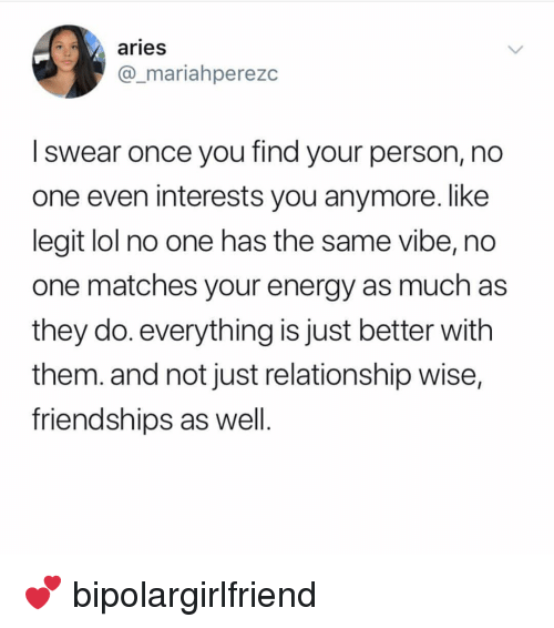 Energy, Lol, and Memes: aries  @_mariahperezc  I swear once you find your person, no  one even interests you anymore. like  legit lol no one has the same vibe, no  one matches your energy as much as  they do. everything is just better with  them. and not just relationship wise,  friendships as well 💕 bipolargirlfriend