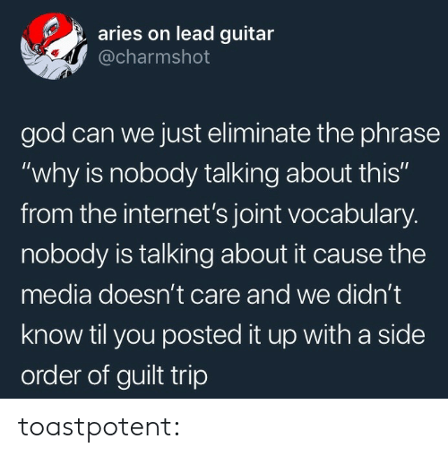 "The Internets: aries on lead guitar  @charmshot  god can we just eliminate the phrase  ""why is nobody talking about this""  from the internet's joint vocabulary.  nobody is talking about it cause the  media doesn't care and we didn't  know til you posted it up with a side  order of guilt trip toastpotent:"