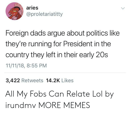 Arguing, Dank, and Lol: aries  @proletariatitty  Foreign dads argue about politics like  they're running for President in the  country they left in their early 20s  11/11/18, 8:55 PM  3,422 Retweets 14.2K Likes All My Fobs Can Relate Lol by irundmv MORE MEMES