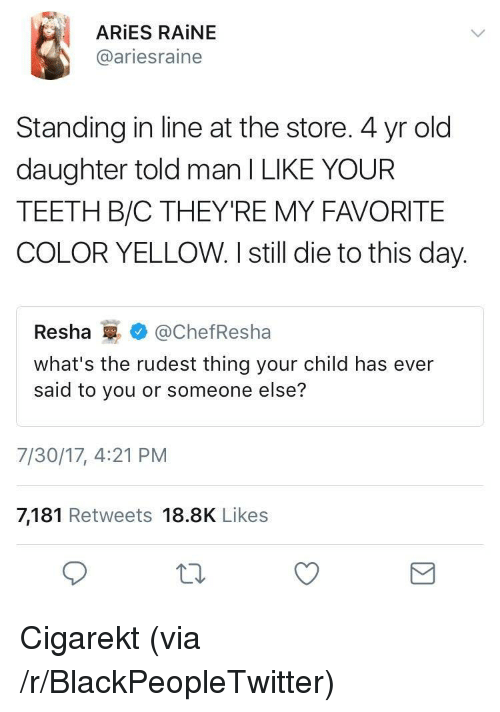 Raine: ARİES RAİNE  @ariesraine  Standing in line at the store. 4 yr old  daughter told man I LIKE YOUR  TEETH B/C THEY'RE MY FAVORITE  COLOR YELLOW. I still die to this day.  Resha@ChefResha  what's the rudest thing your child has ever  said to you or someone else?  7/30/17, 4:21 PM  7,181 Retweets 18.8K Likes <p>Cigarekt (via /r/BlackPeopleTwitter)</p>