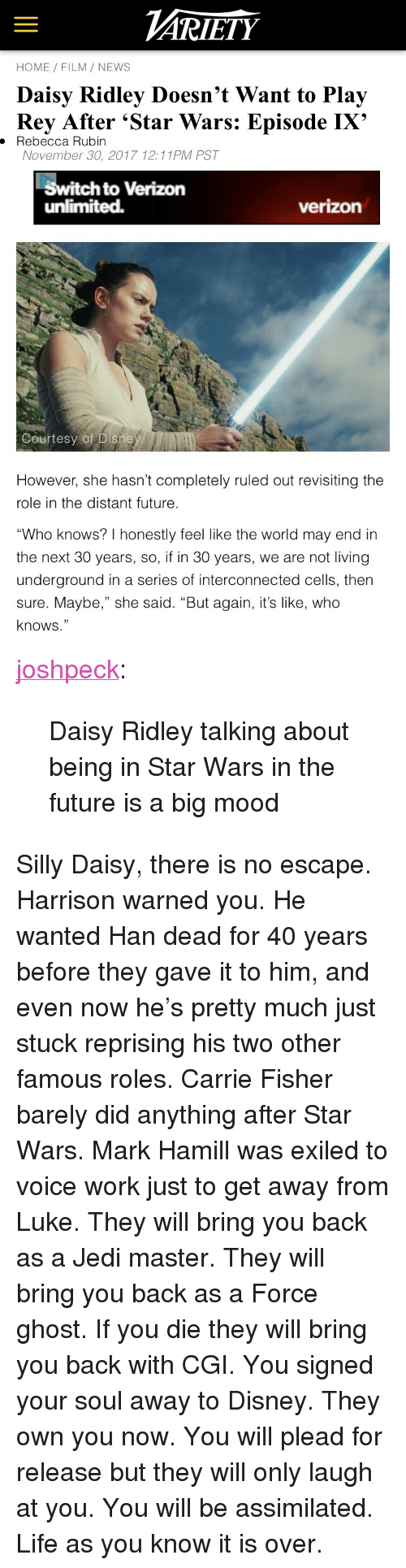 "Rubin: ARİETY  HOME FILM/ NEWS  Daisy Ridley Doesn't Want to Play  Rey After 'Star Wars: Episode IX'  . Rebecca Rubin  November 30, 2017 12:11PM PST  Switch to Verizon  unlimited.  verizon  Courtesy of Disne   However, she hasn't completely ruled out revisiting the  role in the distant future  ""Who knows? I honestly feel like the world may end in  the next 30 years, so, if in 30 years, we are not living  underground in a series of interconnected cells, then  sure. Maybe,"" she said. ""But again, it's like, who  knows."" <p><a href=""http://joshpeckofficial.com/post/168948838043/daisy-ridley-talking-about-being-in-star-wars-in"" class=""tumblr_blog"">joshpeck</a>:</p>  <blockquote><p>Daisy Ridley talking about being in Star Wars in the future is a big mood</p></blockquote>  <p>Silly Daisy, there is no escape. Harrison warned you. He wanted Han dead for 40 years before they gave it to him, and even now he's pretty much just stuck reprising his two other famous roles. Carrie Fisher barely did anything after Star Wars. Mark Hamill was exiled to voice work just to get away from Luke. They will bring you back as a Jedi master. They will bring you back as a Force ghost. If you die they will bring you back with CGI. You signed your soul away to Disney. They own you now. You will plead for release but they will only laugh at you. You will be assimilated. Life as you know it is over.</p>"