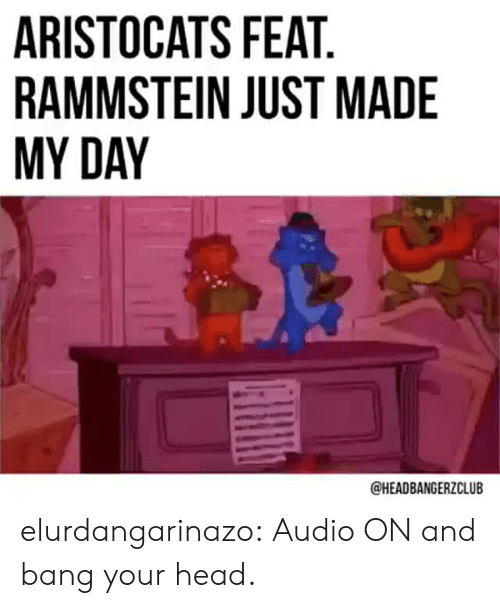 feat: ARISTOCATS FEAT  RAMMSTEIN JUST MADE  MY DAY  @HEADBANGERZCLUB elurdangarinazo: Audio ON and bang your head.