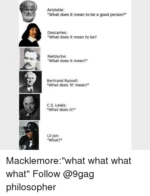 """Lil Jon: Aristotle  """"What does it mean to be a good person?""""  Descartes:  """"What does it mean to be?  Nietzsche:  """"What does it mean?""""  Bertrand Russell  """"What does 'it mean?""""  C.S. Lewis:  """"What does it?""""  Lil Jon:  """"What?"""" Macklemore:""""what what what what"""" Follow @9gag philosopher"""