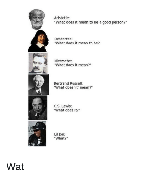 """C. S. Lewis: Aristotle:  """"What does it mean to be a good person?""""  Descartes:  """"What does it mean to be?  Nietzsche:  """"What does it mean?""""  Bertrand Russell:  """"What does it' mean?""""  C.S. Lewis:  """"What does it?""""  Lil Jon:  """"What?"""" Wat"""