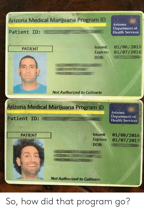 Arizona, Marijuana, and Patient: Arizona Medical Marijuana Program ID  Arizona  Patient ID:  Department of  Health Services  Issued: 01/06/2015  Expires: 01/07/2016  DOB:  PATIENT  Not Authorized to Cultivate  Arizona Medical Marijuana Program ID  Arizona  Patient ID:  Department of  Health Services  Issued: 01/08/2016  Expires: 01/07/2017  DOB:  PATIENT  Not Authorized to Cultivate So, how did that program go?
