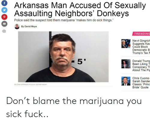 "Donald Trump, Police, and Arkansas: Arkansas Man Accused Of Sexually  Assaulting Neighbors' Donkeys  Police said the suspect told them marijuana ""makes him do sick things.""  By David Moye  TRENDING  Newt Gingrich  Suggests Kav-  Could Block  Democratic B  Trump's Tax F  5'  Donald Trump  Been Liking T  Conspiracy T  About The Pip  Chris Cuomo  Sarah Sander  Classic 'Princ  Bride' Quote  SILOAM SPRINGS POLICE DEPARTMENT Don't blame the marijuana you sick fuck.."