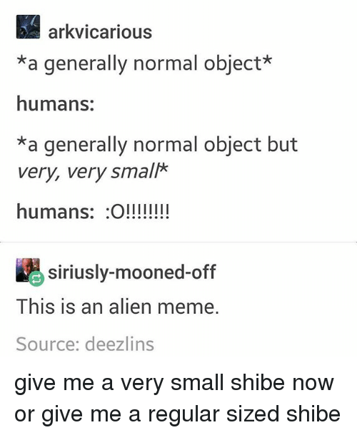 shibe: arkvicarious  *a generally normal object*  humans:  *a generally normal object but  very, very small*  humans: O!!!!  siriusly-mooned-off  This is an alien meme.  Source: deezlins give me a very small shibe now or give me a regular sized shibe