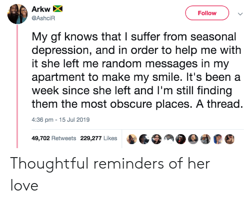 Love, Depression, and Help: Arkw  Follow  @AshciR  My gf knows that I suffer from seasonal  depression, and in order to help me with  it she left me random messages in my  apartment to make my smile. It's been a  week since she left and I'm still finding  them the most obscure places. A thread.  15 Jul 2019  4:36 pm  49,702 Retweets 229,277 Likes Thoughtful reminders of her love