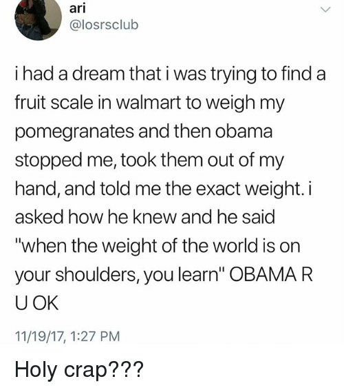 "A Dream, Memes, and Obama: arl  @losrsclub  i had a dream that i was trying to find a  fruit scale in walmart to weigh my  pomegranates and then obama  stopped me, took them out of my  hand, and told me the exact weight. i  asked how he knew and he said  ""when the weight of the world is on  your shoulders, you learn"" OBAMA R  U OK  11/19/17, 1:27 PM Holy crap???"