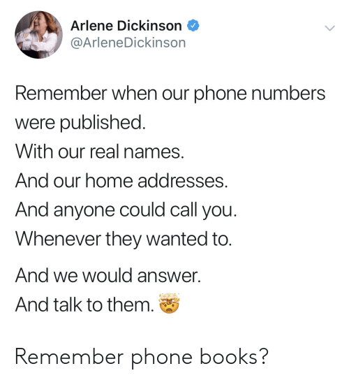 Books, Phone, and Home: Arlene Dickinson  @ArleneDickinson  Remember when our phone numbers  were published  With our real names.  And our home addresses.  And anyone could call you  Whenever they wanted to.  And we would answer.  And talk to them. Remember phone books?