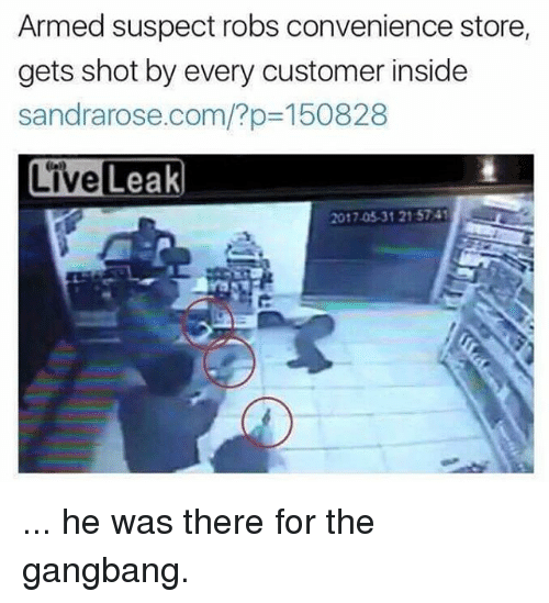 Gangbangers: Armed suspect robs convenience store  gets shot by every customer inside  sandrarose.com/?p-150828  LiveLeak  2017.05.31 215741 ... he was there for the gangbang.