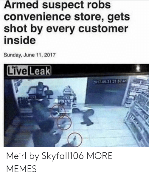 Dank, Memes, and Target: Armed suspect robs  convenience store, gets  shot by every customer  inside  Sunday, June 11, 2017  2017.0531 21 574 Meirl by Skyfall106 MORE MEMES