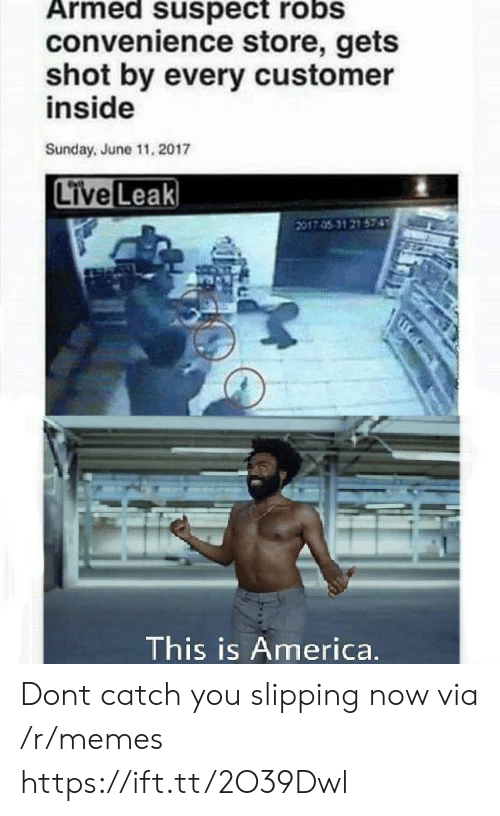 America, Memes, and Live: Armed suspect robs  convenience store, gets  shot by every customer  inside  Sunday, June 11, 2017  Live Leak  017 05-31 21 574  This is America. Dont catch you slipping now via /r/memes https://ift.tt/2O39Dwl