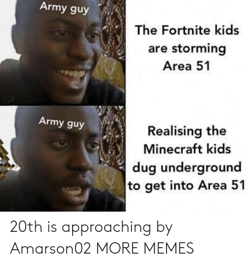 the minecraft: Army guy  The Fortnite kids  are storming  Area 51  Army guy  Realising the  Minecraft kids  dug underground  to get into Area 51 20th is approaching by Amarson02 MORE MEMES