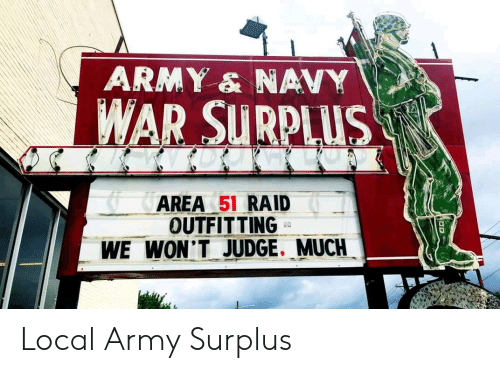 Army, Navy, and Area 51: ARMY & NAVY  WAR SURPLUS  AREA 51 RAID  OUTFITTING  WE WON'T JUDGE. MUCH Local Army Surplus