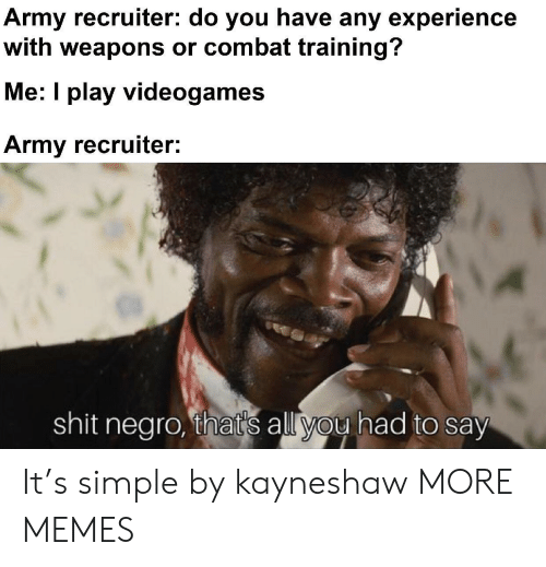 Combat: Army recruiter: do you have any experience  with weapons or combat training?  Me: I play videogames  Army recruiter:  shit negro, that's all you had to say It's simple by kayneshaw MORE MEMES