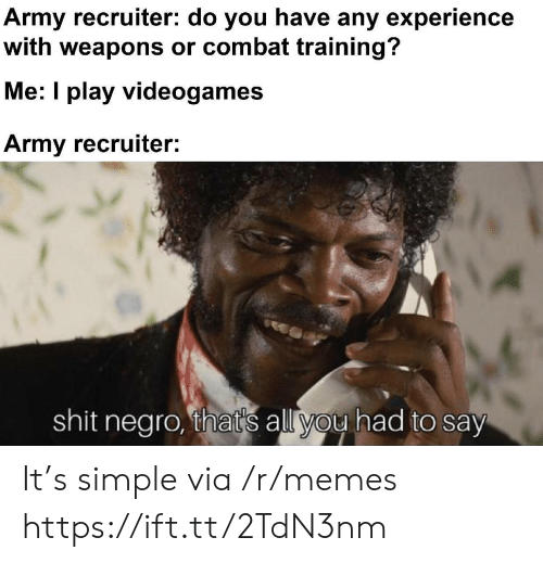 Combat: Army recruiter: do you have any experience  with weapons or combat training?  Me: I play videogames  Army recruiter:  shit negro, that's all you had to say It's simple via /r/memes https://ift.tt/2TdN3nm