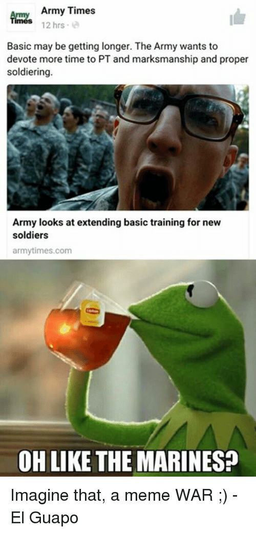 Basic Training: Army Times  12 hrs  Basic may be getting longer. The Army wants to  devote more time to PT and marksmanship and proper  soldiering  Army looks at extending basic training for new  soldiers  army times.com  OH LIKE THE MARINES? Imagine that, a meme WAR  ;) -El Guapo