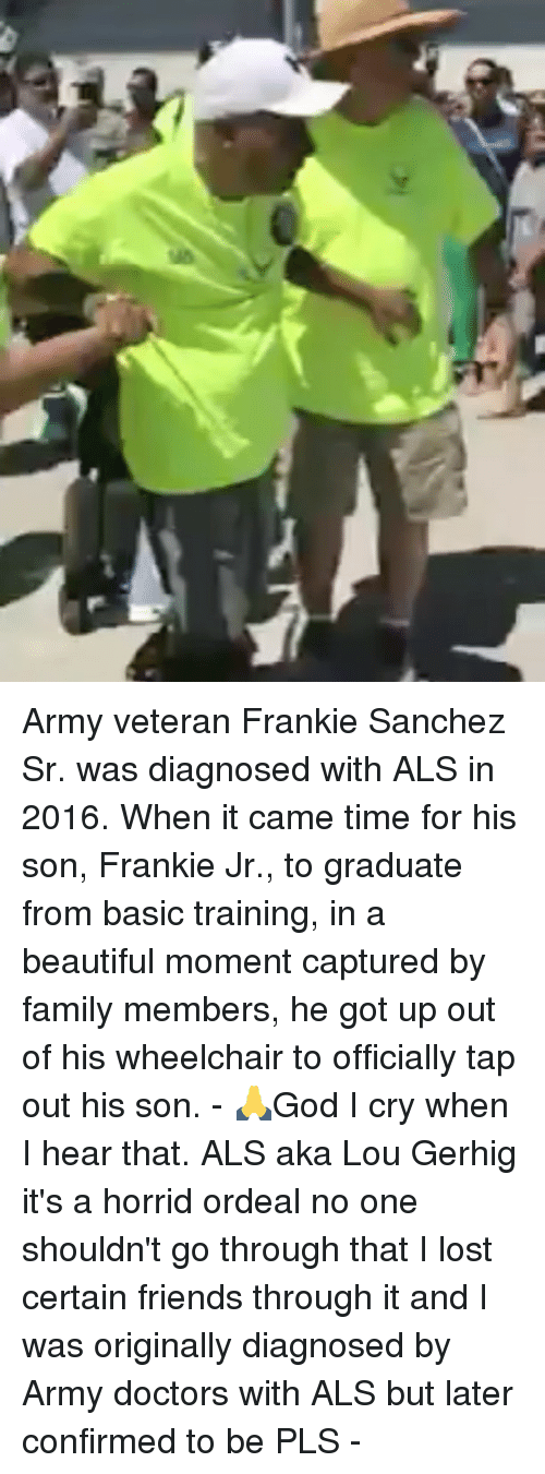 Basic Training: Army veteran Frankie Sanchez Sr. was diagnosed with ALS in 2016. When it came time for his son, Frankie Jr., to graduate from basic training, in a beautiful moment captured by family members, he got up out of his wheelchair to officially tap out his son. - 🙏God I cry when I hear that. ALS aka Lou Gerhig it's a horrid ordeal no one shouldn't go through that I lost certain friends through it and I was originally diagnosed by Army doctors with ALS but later confirmed to be PLS -