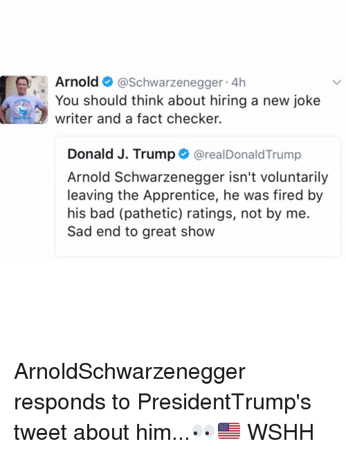 checker: Arnold  Schwarzenegger  4h  You should think about hiring a new joke  writer and a fact checker.  Donald J. Trump  arealDonald Trump  Arnold Schwarzenegger isn't voluntarily  leaving the Apprentice, he was fired by  his bad (pathetic) ratings, not by me.  Sad end to great show ArnoldSchwarzenegger responds to PresidentTrump's tweet about him...👀🇺🇸 WSHH