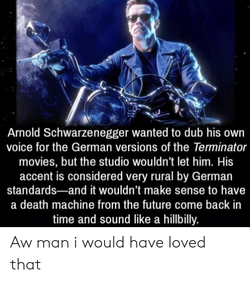 From The Future: Arnold Schwarzenegger wanted to dub his own  voice for the German versions of the Terminator  movies, but the studio wouldn't let him. His  accent is considered very rural by German  standards-and it wouldn't make sense to have  a death machine from the future come back in  time and sound like a hillbilly. Aw man i would have loved that