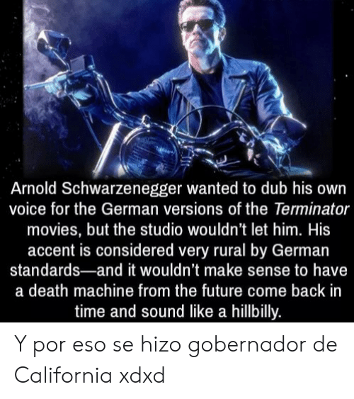 From The Future: Arnold Schwarzenegger wanted to dub his own  voice for the German versions of the Terminator  movies, but the studio wouldn't let him. His  accent is considered very rural by German  standards-and it wouldn't make sense to have  a death machine from the future come back in  time and sound like a hillbilly. Y por eso se hizo gobernador de California xdxd