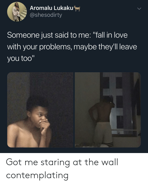"Fall, Love, and Got: Aromalu Lukaku  @shesodirty  Someone just said to me: ""fall in love  with your problems, maybe they'll leave  you too"" Got me staring at the wall contemplating"