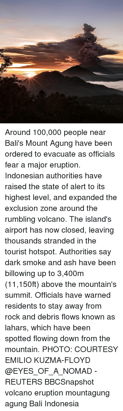 Indonesian: Around 100,000 people near Bali's Mount Agung have been ordered to evacuate as officials fear a major eruption. Indonesian authorities have raised the state of alert to its highest level, and expanded the exclusion zone around the rumbling volcano. The island's airport has now closed, leaving thousands stranded in the tourist hotspot. Authorities say dark smoke and ash have been billowing up to 3,400m (11,150ft) above the mountain's summit. Officials have warned residents to stay away from rock and debris flows known as lahars, which have been spotted flowing down from the mountain. PHOTO: COURTESY EMILIO KUZMA-FLOYD @EYES_OF_A_NOMAD - REUTERS BBCSnapshot volcano eruption mountagung agung Bali Indonesia