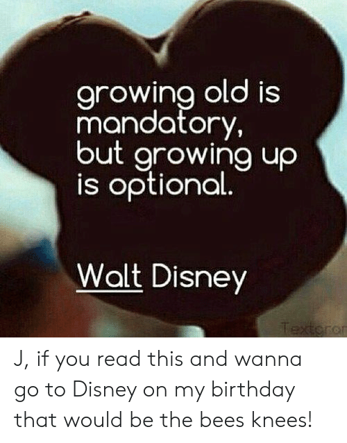 Walt Disney: arowina old is  mandatory,  but growing uo  is optional  Walt Disney  or J, if you read this and wanna go to Disney on my birthday that would be the bees knees!