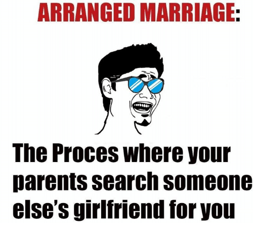 Arrange Marriages: ARRANGED MARRIAGE:  The Proces where your  parents search someone  else S girlfriend for you