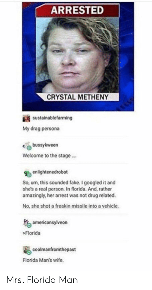 Fake, Florida Man, and Florida: ARRESTED  CRYSTAL METHENY  sustainablefarming  My drag persona  bussykween  Welcome to the stage  enlightenedrobot  So, um, this sounded fake. I googled it and  she's a real person. In florida. And, rather  amazingly, her arrest was not drug related  No, she shot a freakin missile into a vehicle  americansylveon  Florida  coolmanfromthepast  Florida Man's wife. Mrs. Florida Man