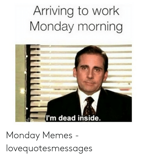 Lovequotesmessages: Arriving to work  Monday morning  (I'm dead inside. Monday Memes - lovequotesmessages